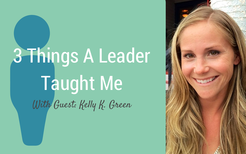 3 Things A Leader Taught Me {Guest: Kelly K. Green}