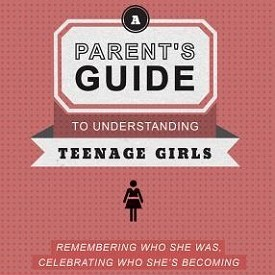 Parent's Guide to Understanding Teenage Girls