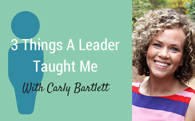 3 Things A Leader Taught Me {Guest Carly Bartlett}