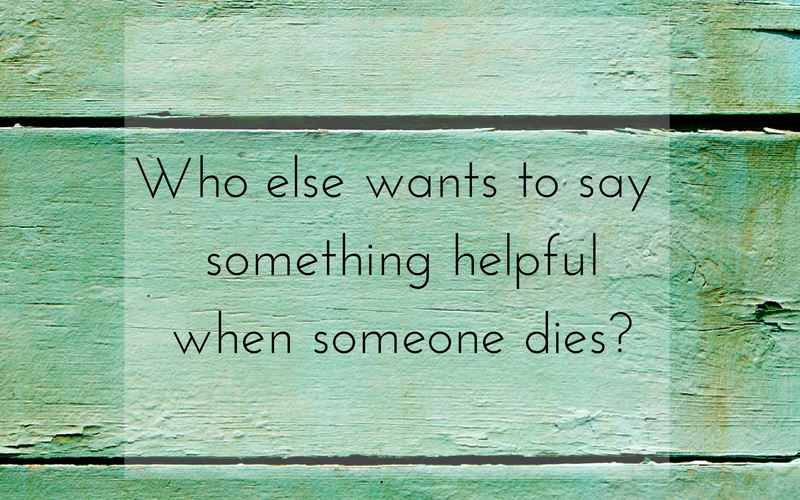 Say this, not that. (What to say when someone dies.)