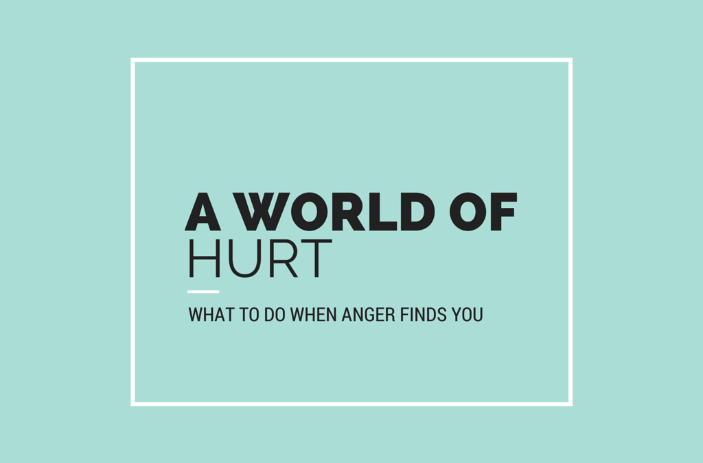 A WORLD OF HURT | WHAT TO DO WHEN ANGER FINDS YOU